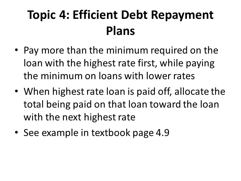 Topic 4: Efficient Debt Repayment Plans Pay more than the minimum required on the loan with the highest rate first, while paying the minimum on loans with lower rates When highest rate loan is paid off, allocate the total being paid on that loan toward the loan with the next highest rate See example in textbook page 4.9