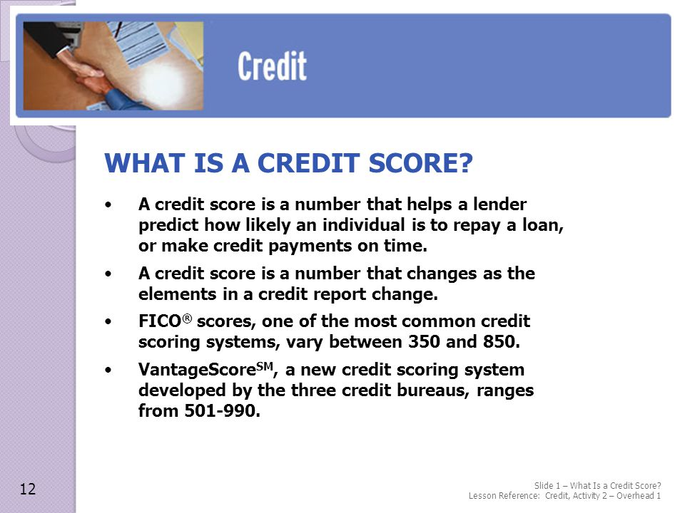 A credit score is a number that helps a lender predict how likely an individual is to repay a loan, or make credit payments on time.