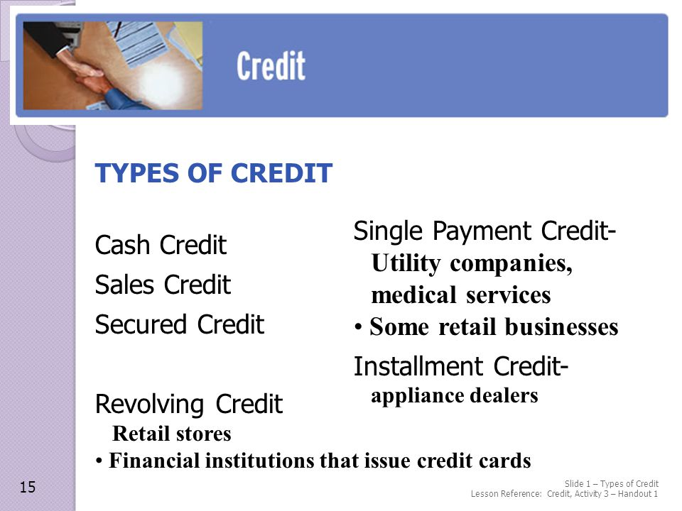 Slide 1 – Types of Credit Lesson Reference: Credit, Activity 3 – Handout 1 TYPES OF CREDIT Cash Credit Sales Credit Secured Credit Revolving Credit Retail stores Financial institutions that issue credit cards 15 Single Payment Credit- Utility companies, medical services Some retail businesses Installment Credit- appliance dealers