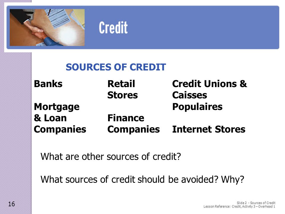 Slide 2 - Sources of Credit Lesson Reference: Credit, Activity 3 – Overhead 1 SOURCES OF CREDIT What are other sources of credit.