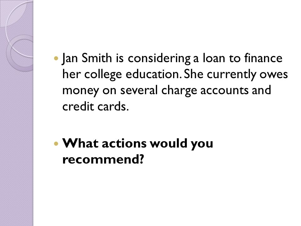 Jan Smith is considering a loan to finance her college education.