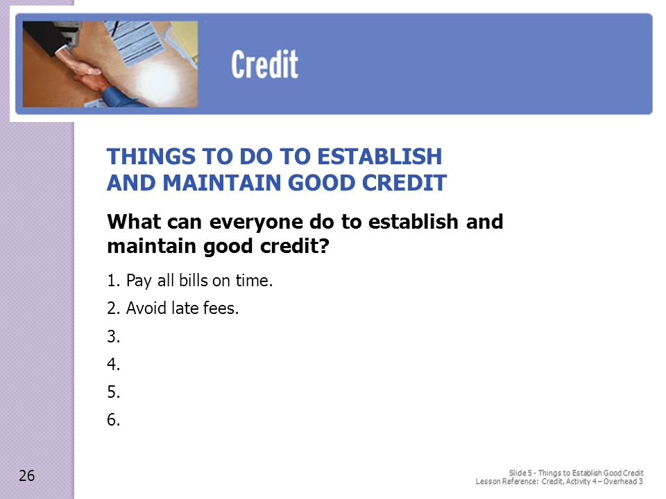 Slide 5 - Things to Establish Good Credit Lesson Reference: Credit, Activity 4 – Overhead 3 THINGS TO DO TO ESTABLISH AND MAINTAIN GOOD CREDIT What can everyone do to establish and maintain good credit.