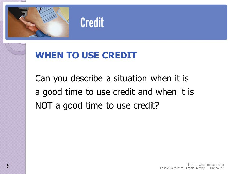 WHEN TO USE CREDIT Can you describe a situation when it is a good time to use credit and when it is NOT a good time to use credit.