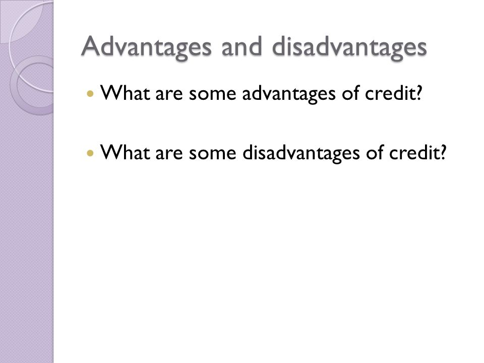 Advantages and disadvantages What are some advantages of credit.