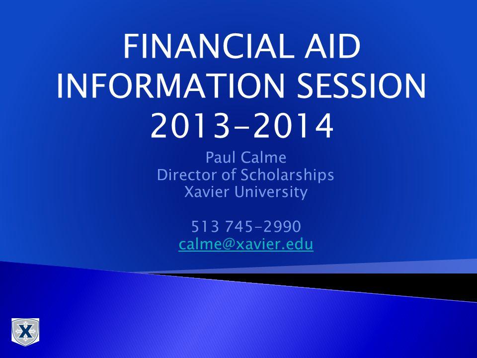 Paul Calme Director of Scholarships Xavier University 513 745-2990 calme@xavier.edu FINANCIAL AID INFORMATION SESSION 2013-2014