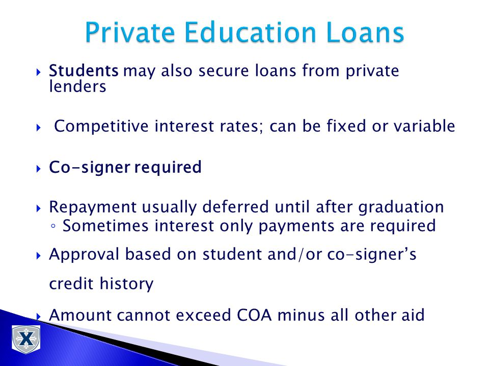  Students may also secure loans from private lenders  Competitive interest rates; can be fixed or variable  Co-signer required  Repayment usually deferred until after graduation ◦ Sometimes interest only payments are required  Approval based on student and/or co-signer's credit history  Amount cannot exceed COA minus all other aid