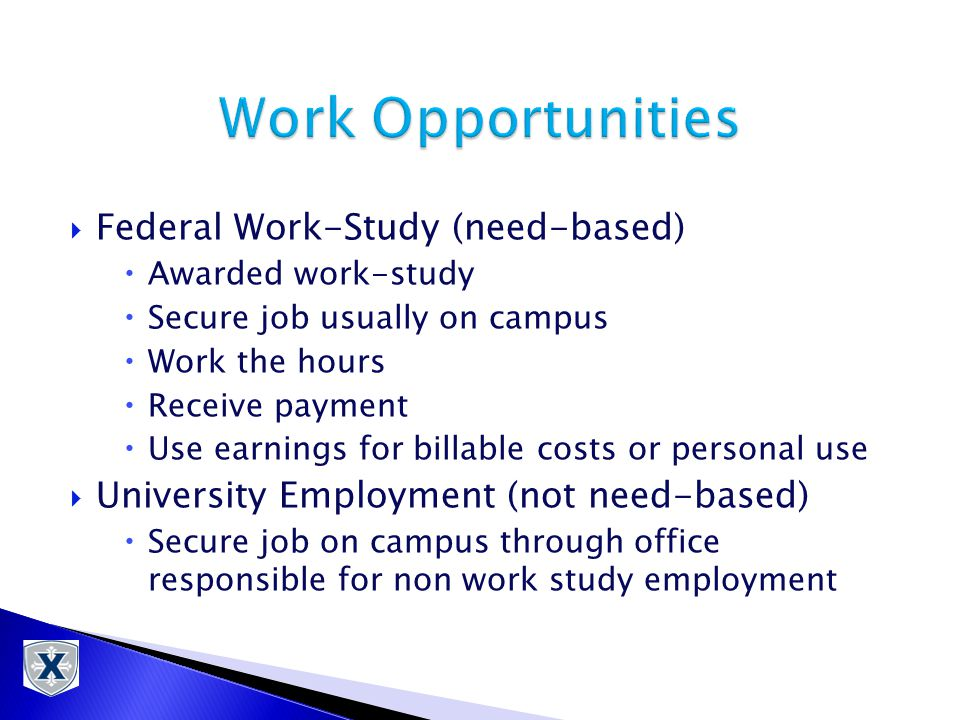  Federal Work-Study (need-based)  Awarded work-study  Secure job usually on campus  Work the hours  Receive payment  Use earnings for billable costs or personal use  University Employment (not need-based)  Secure job on campus through office responsible for non work study employment