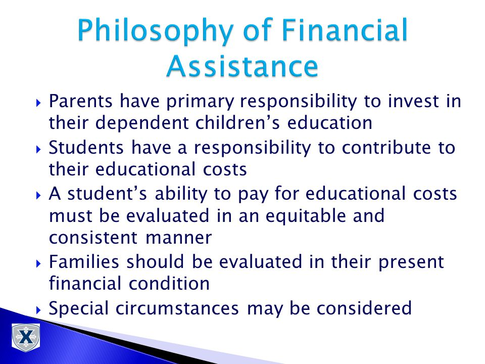  Parents have primary responsibility to invest in their dependent children's education  Students have a responsibility to contribute to their educational costs  A student's ability to pay for educational costs must be evaluated in an equitable and consistent manner  Families should be evaluated in their present financial condition  Special circumstances may be considered
