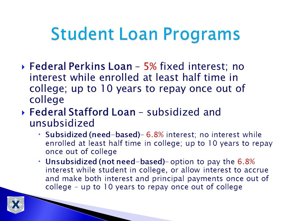  Federal Perkins Loan – 5% fixed interest; no interest while enrolled at least half time in college; up to 10 years to repay once out of college  Federal Stafford Loan – subsidized and unsubsidized  Subsidized (need-based)- 6.8% interest; no interest while enrolled at least half time in college; up to 10 years to repay once out of college  Unsubsidized (not need-based)– option to pay the 6.8% interest while student in college, or allow interest to accrue and make both interest and principal payments once out of college – up to 10 years to repay once out of college