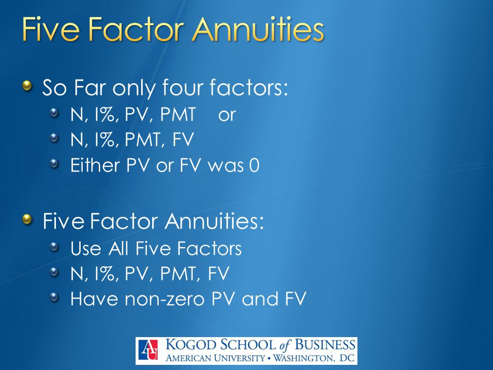 So Far only four factors: N, I%, PV, PMTor N, I%, PMT, FV Either PV or FV was 0 Five Factor Annuities: Use All Five Factors N, I%, PV, PMT, FV Have no