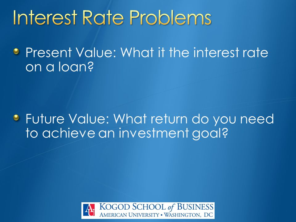 Present Value: What it the interest rate on a loan? Future Value: What return do you need to achieve an investment goal?