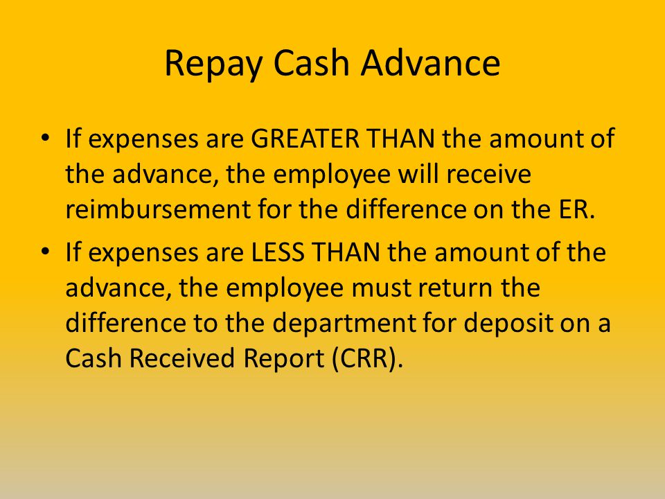 Repay Cash Advance If expenses are GREATER THAN the amount of the advance, the employee will receive reimbursement for the difference on the ER. If ex