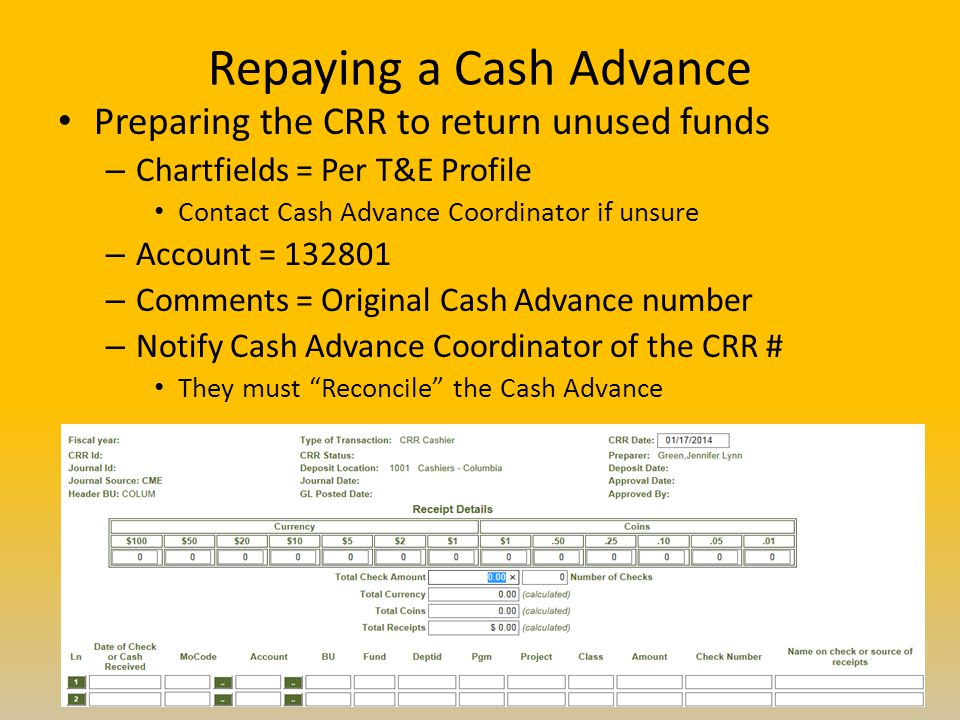 Repaying a Cash Advance Preparing the CRR to return unused funds – Chartfields = Per T&E Profile Contact Cash Advance Coordinator if unsure – Account = 132801 – Comments = Original Cash Advance number – Notify Cash Advance Coordinator of the CRR # They must Reconcile the Cash Advance