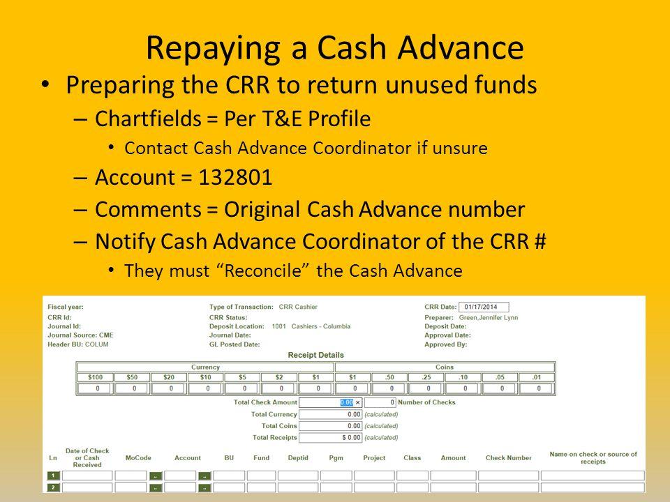 Repaying a Cash Advance Preparing the CRR to return unused funds – Chartfields = Per T&E Profile Contact Cash Advance Coordinator if unsure – Account