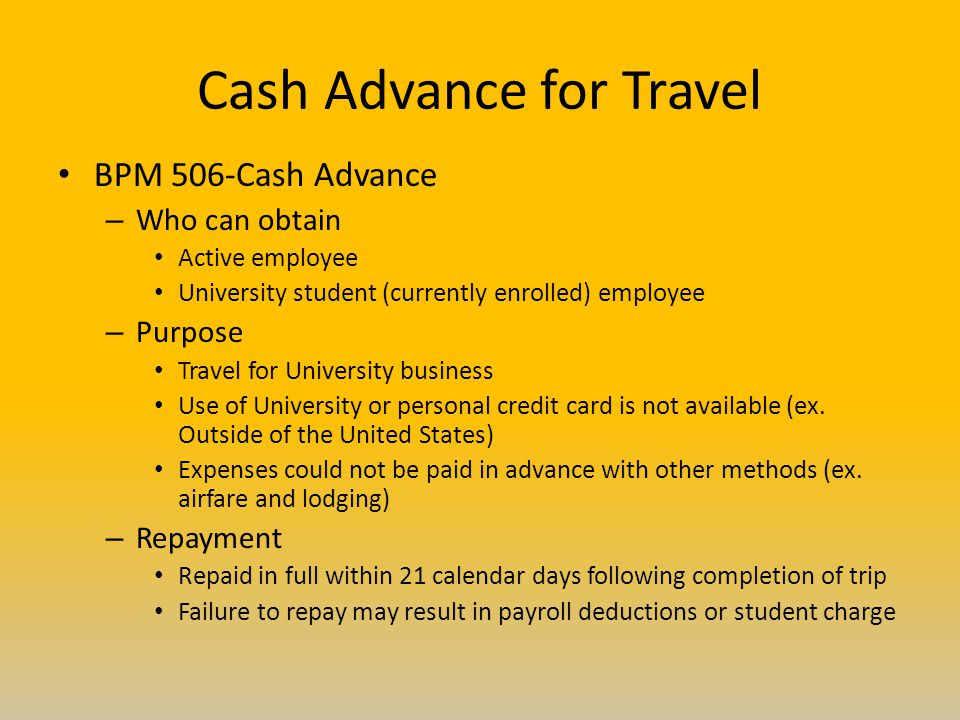 Cash Advance for Travel BPM 506-Cash Advance – Who can obtain Active employee University student (currently enrolled) employee – Purpose Travel for University business Use of University or personal credit card is not available (ex.