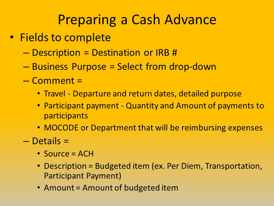 Preparing a Cash Advance Fields to complete – Description = Destination or IRB # – Business Purpose = Select from drop-down – Comment = Travel - Departure and return dates, detailed purpose Participant payment - Quantity and Amount of payments to participants MOCODE or Department that will be reimbursing expenses – Details = Source = ACH Description = Budgeted item (ex.