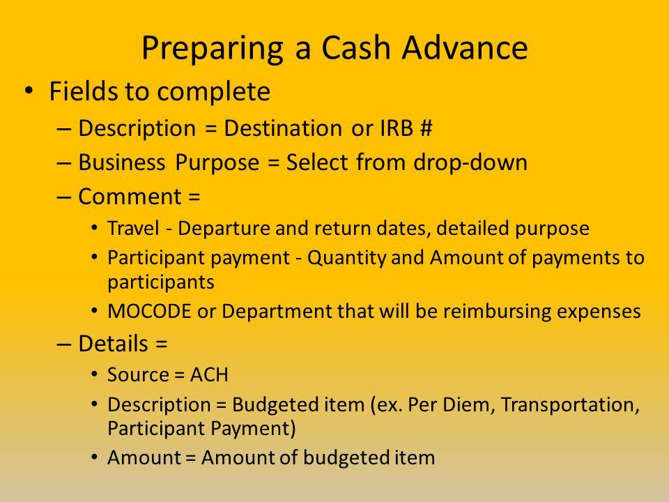 Preparing a Cash Advance Fields to complete – Description = Destination or IRB # – Business Purpose = Select from drop-down – Comment = Travel - Depar