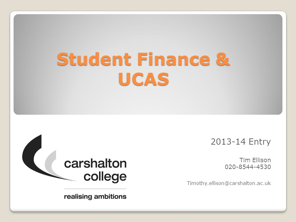 Student Finance & UCAS 2013-14 Entry Tim Ellison 020-8544-4530 Timothy.ellison@carshalton.ac.uk