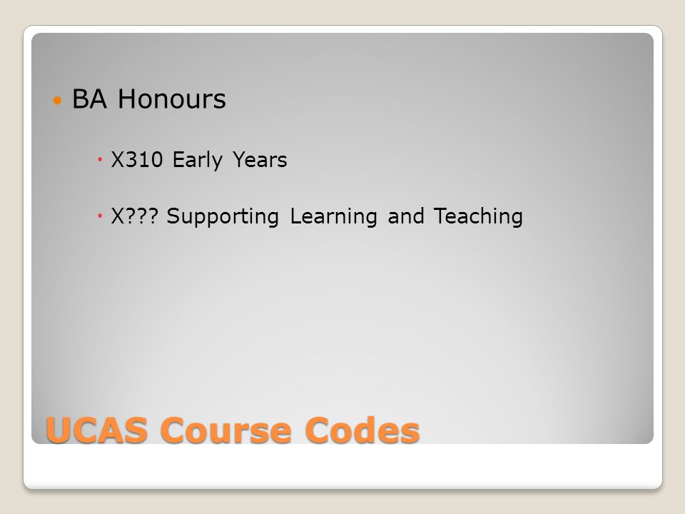UCAS Course Codes BA Honours  X310 Early Years  X Supporting Learning and Teaching