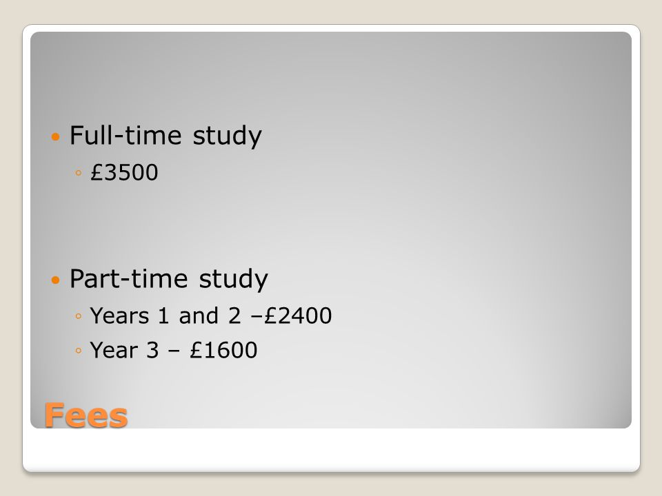 Fees Full-time study ◦£3500 Part-time study ◦Years 1 and 2 –£2400 ◦Year 3 – £1600