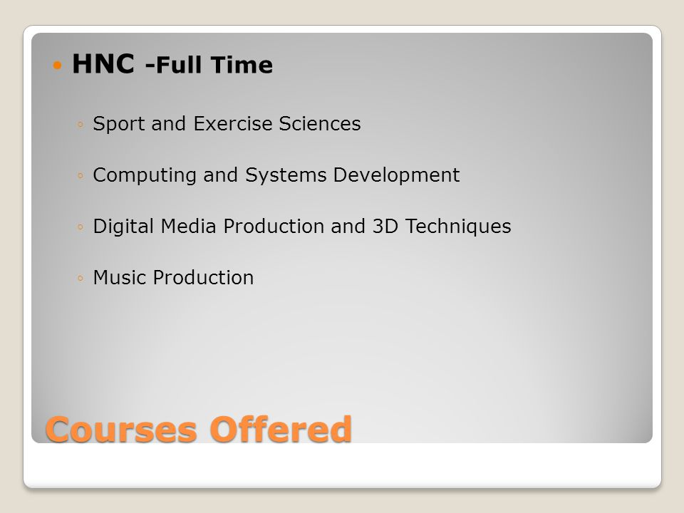 Courses Offered HNC -Full Time ◦Sport and Exercise Sciences ◦Computing and Systems Development ◦Digital Media Production and 3D Techniques ◦Music Production