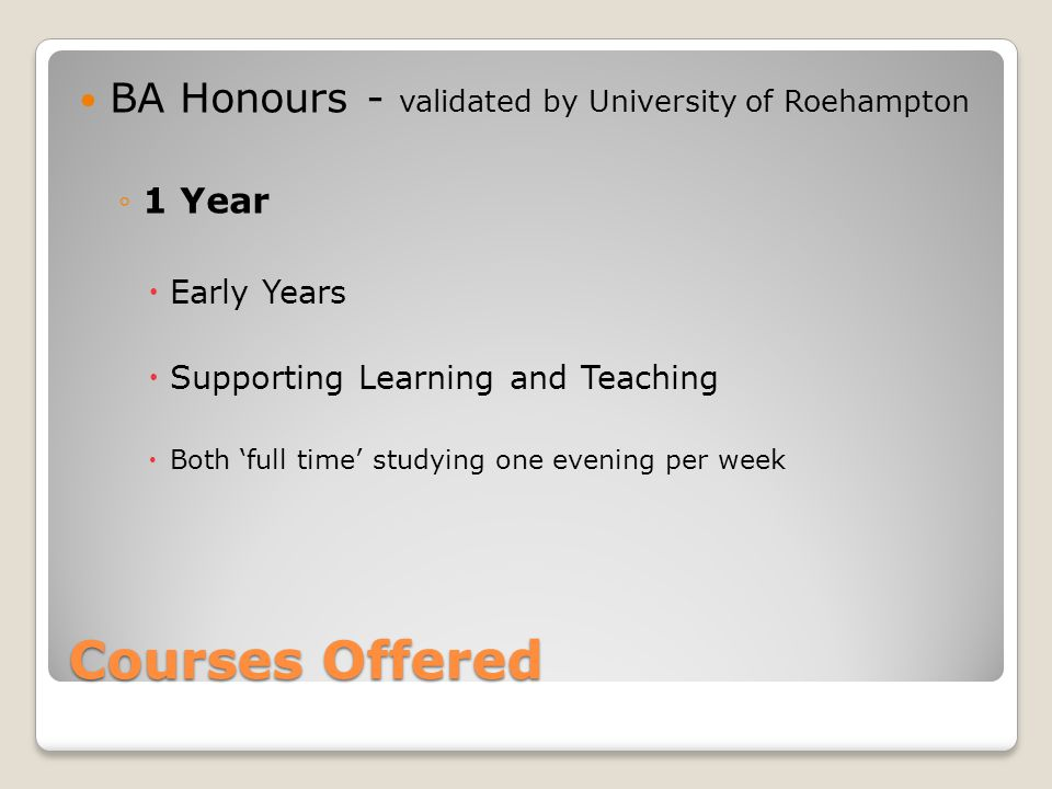 BA Honours - validated by University of Roehampton ◦1 Year  Early Years  Supporting Learning and Teaching  Both 'full time' studying one evening pe