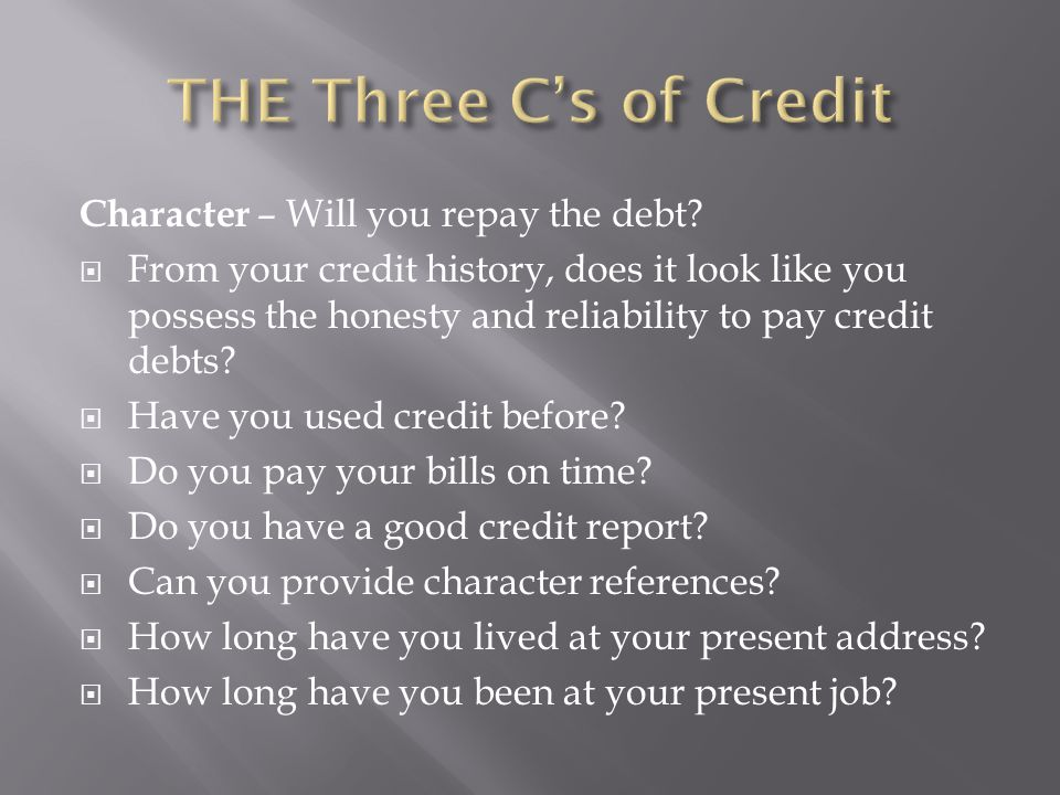 Character – Will you repay the debt?  From your credit history, does it look like you possess the honesty and reliability to pay credit debts?  Have