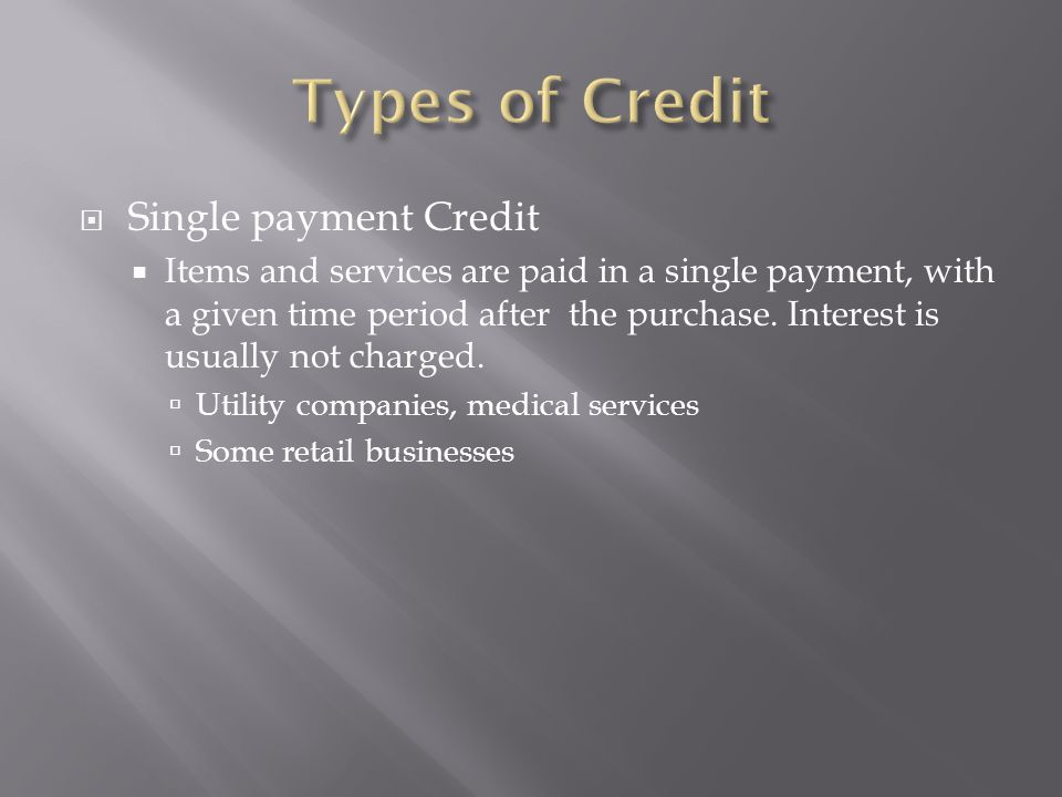  Single payment Credit  Items and services are paid in a single payment, with a given time period after the purchase.
