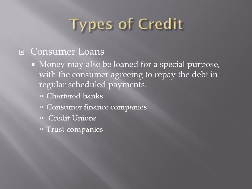  Consumer Loans  Money may also be loaned for a special purpose, with the consumer agreeing to repay the debt in regular scheduled payments.