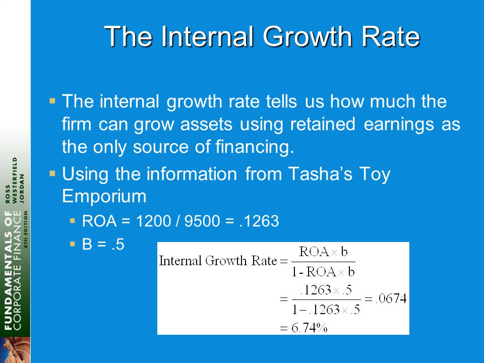 The Internal Growth Rate  The internal growth rate tells us how much the firm can grow assets using retained earnings as the only source of financing