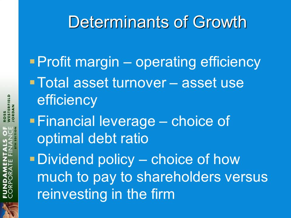 Determinants of Growth  Profit margin – operating efficiency  Total asset turnover – asset use efficiency  Financial leverage – choice of optimal d
