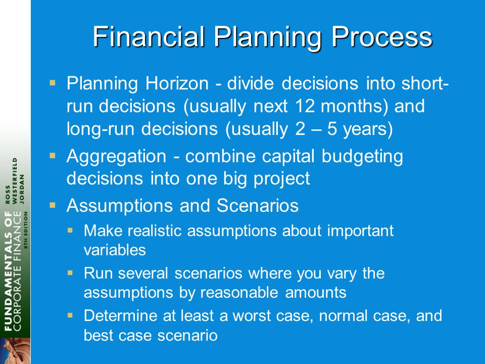 Financial Planning Process  Planning Horizon - divide decisions into short- run decisions (usually next 12 months) and long-run decisions (usually 2 – 5 years)  Aggregation - combine capital budgeting decisions into one big project  Assumptions and Scenarios  Make realistic assumptions about important variables  Run several scenarios where you vary the assumptions by reasonable amounts  Determine at least a worst case, normal case, and best case scenario