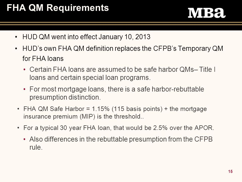 15 FHA QM Requirements HUD QM went into effect January 10, 2013 HUD's own FHA QM definition replaces the CFPB's Temporary QM for FHA loans Certain FHA loans are assumed to be safe harbor QMs– Title I loans and certain special loan programs.