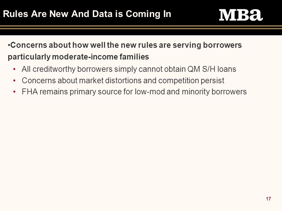 17 Rules Are New And Data is Coming In Concerns about how well the new rules are serving borrowers particularly moderate-income families All creditworthy borrowers simply cannot obtain QM S/H loans Concerns about market distortions and competition persist FHA remains primary source for low-mod and minority borrowers