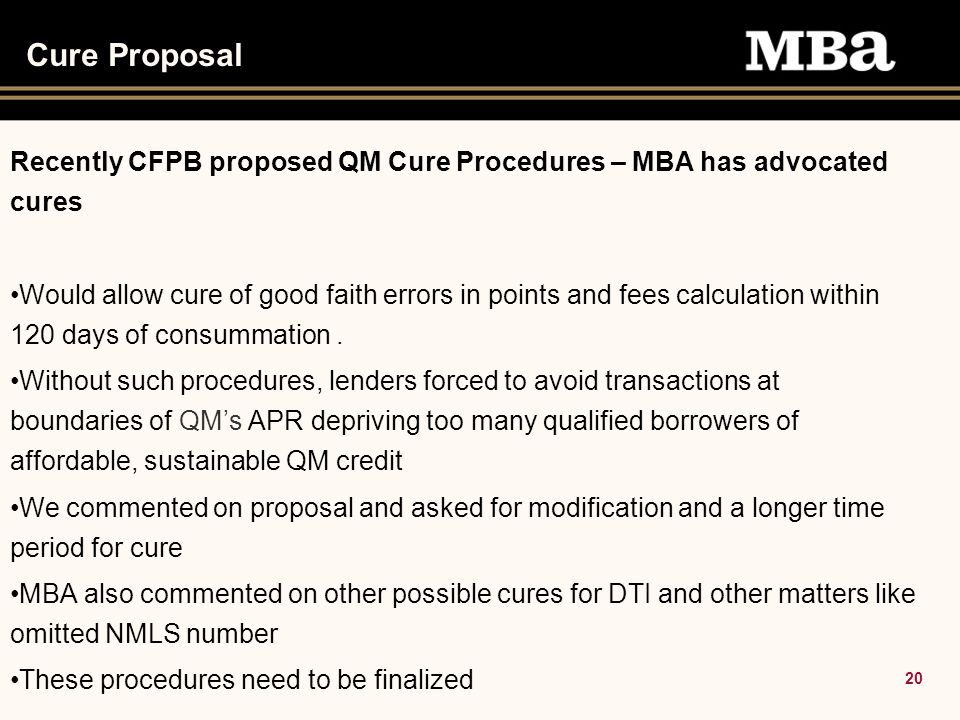20 Cure Proposal Recently CFPB proposed QM Cure Procedures – MBA has advocated cures Would allow cure of good faith errors in points and fees calculation within 120 days of consummation.