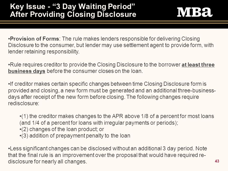 43 Key Issue - 3 Day Waiting Period After Providing Closing Disclosure Provision of Forms: The rule makes lenders responsible for delivering Closing Disclosure to the consumer, but lender may use settlement agent to provide form, with lender retaining responsibility.