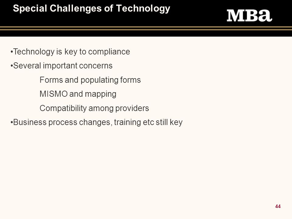 44 Special Challenges of Technology Technology is key to compliance Several important concerns Forms and populating forms MISMO and mapping Compatibility among providers Business process changes, training etc still key