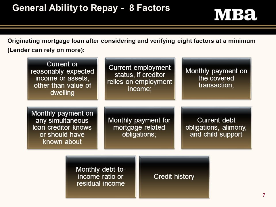 7 General Ability to Repay - 8 Factors Originating mortgage loan after considering and verifying eight factors at a minimum (Lender can rely on more): Current or reasonably expected income or assets, other than value of dwelling Current employment status, if creditor relies on employment income; Monthly payment on the covered transaction; Monthly payment on any simultaneous loan creditor knows or should have known about Monthly payment for mortgage-related obligations; Current debt obligations, alimony, and child support Monthly debt-to- income ratio or residual income Credit history