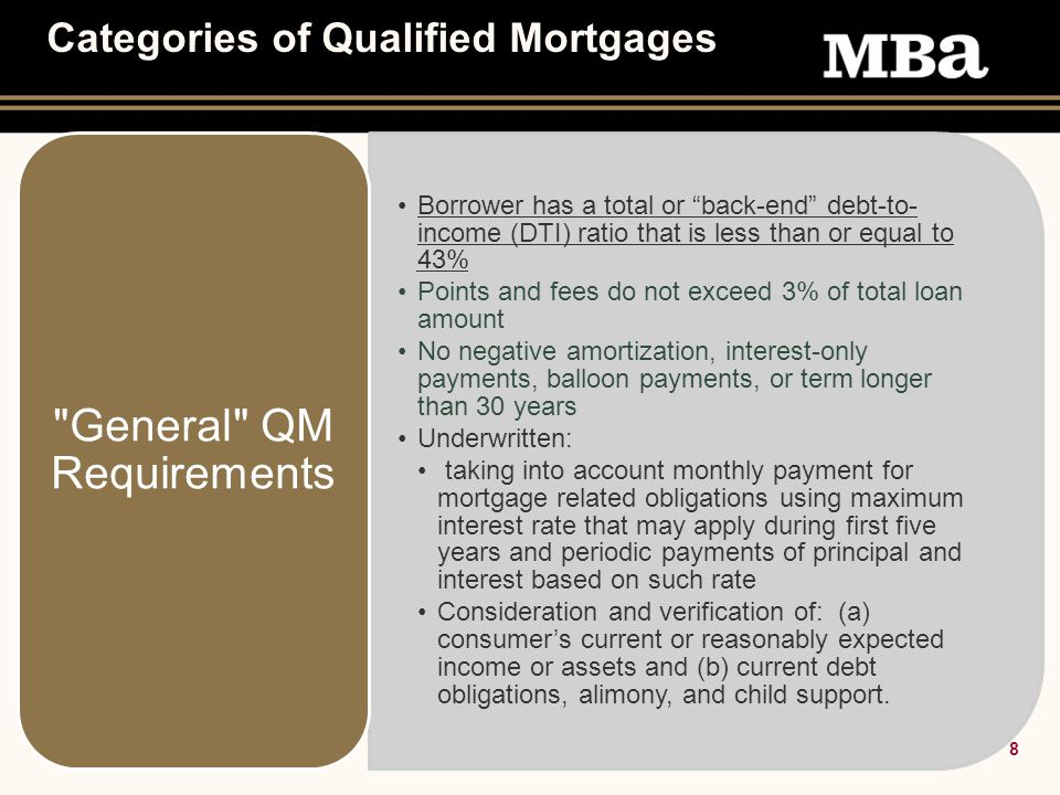 8 Categories of Qualified Mortgages Borrower has a total or back-end debt-to- income (DTI) ratio that is less than or equal to 43% Points and fees do not exceed 3% of total loan amount No negative amortization, interest-only payments, balloon payments, or term longer than 30 years Underwritten: taking into account monthly payment for mortgage related obligations using maximum interest rate that may apply during first five years and periodic payments of principal and interest based on such rate Consideration and verification of: (a) consumer's current or reasonably expected income or assets and (b) current debt obligations, alimony, and child support.