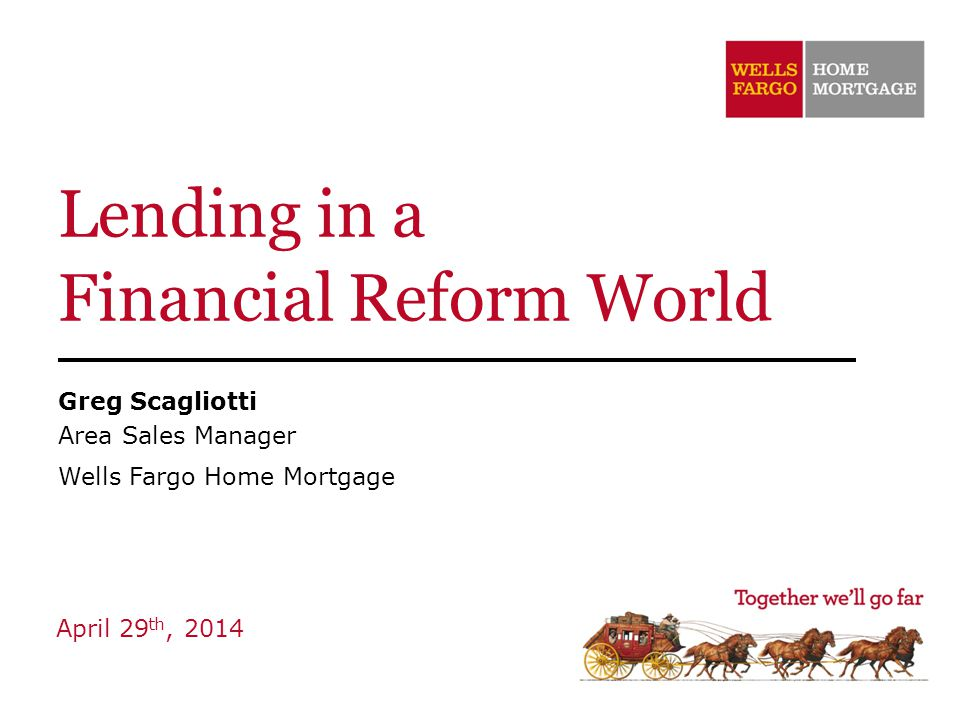 Lending in a Financial Reform World Greg Scagliotti Area Sales Manager Wells Fargo Home Mortgage April 29 th, 2014