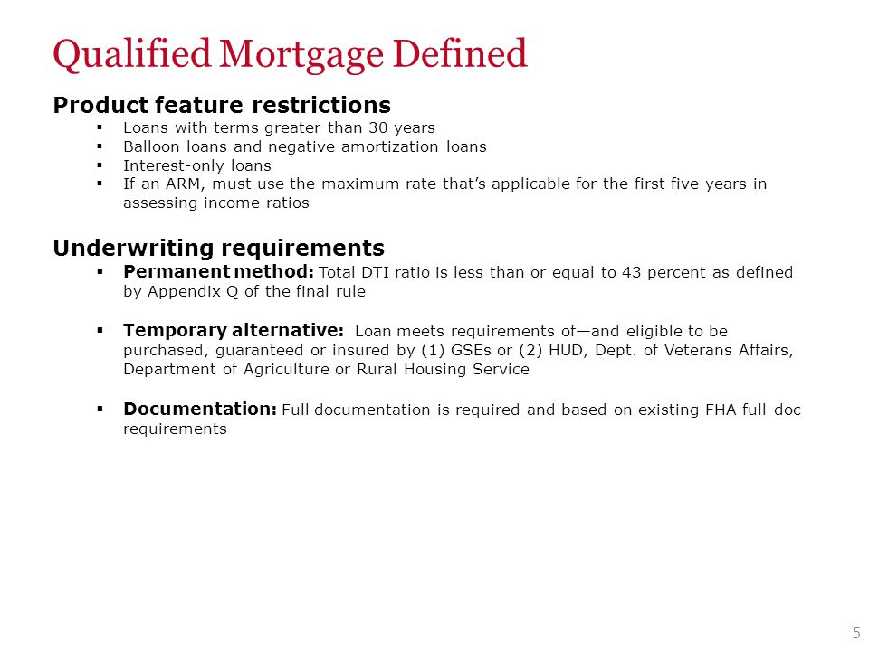 Qualified Mortgage Defined Product feature restrictions  Loans with terms greater than 30 years  Balloon loans and negative amortization loans  Interest-only loans  If an ARM, must use the maximum rate that's applicable for the first five years in assessing income ratios Underwriting requirements  Permanent method: Total DTI ratio is less than or equal to 43 percent as defined by Appendix Q of the final rule  Temporary alternative: Loan meets requirements of—and eligible to be purchased, guaranteed or insured by (1) GSEs or (2) HUD, Dept.