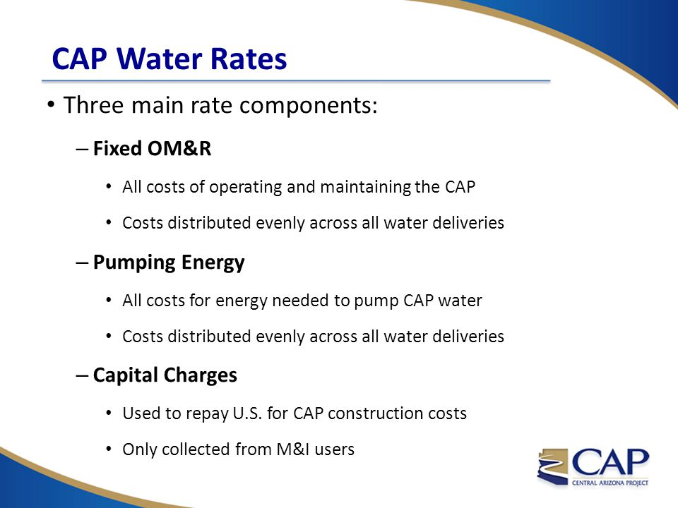 CAP Water Rates Three main rate components: – Fixed OM&R All costs of operating and maintaining the CAP Costs distributed evenly across all water deliveries – Pumping Energy All costs for energy needed to pump CAP water Costs distributed evenly across all water deliveries – Capital Charges Used to repay U.S.