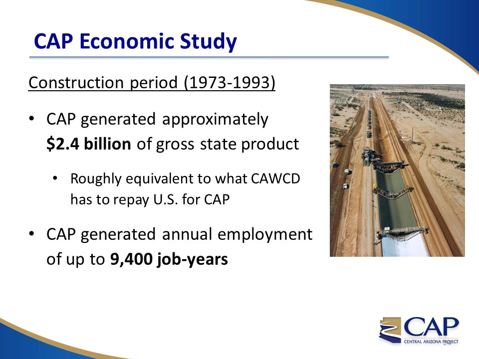 Construction period (1973-1993) CAP generated approximately $2.4 billion of gross state product Roughly equivalent to what CAWCD has to repay U.S.