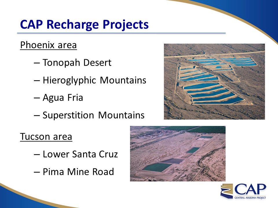 CAP Recharge Projects Phoenix area – Tonopah Desert – Hieroglyphic Mountains – Agua Fria – Superstition Mountains Tucson area – Lower Santa Cruz – Pima Mine Road