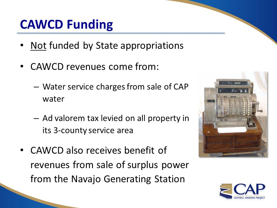 CAWCD Funding Not funded by State appropriations CAWCD revenues come from: – Water service charges from sale of CAP water – Ad valorem tax levied on all property in its 3-county service area CAWCD also receives benefit of revenues from sale of surplus power from the Navajo Generating Station