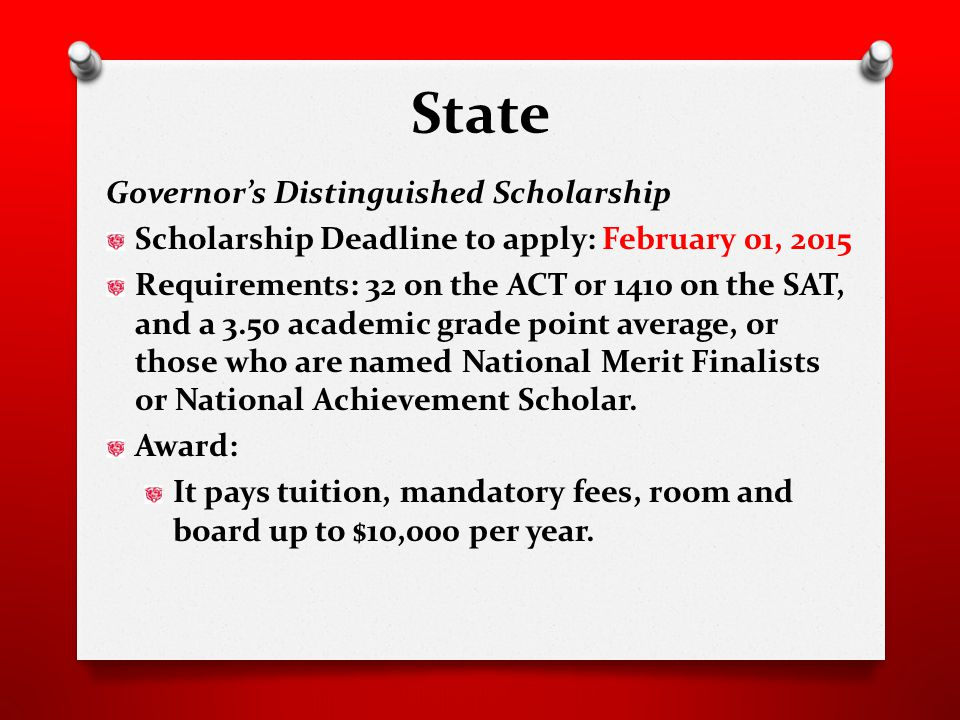 State Governor's Distinguished Scholarship Scholarship Deadline to apply: February 01, 2015 Requirements: 32 on the ACT or 1410 on the SAT, and a 3.50 academic grade point average, or those who are named National Merit Finalists or National Achievement Scholar.