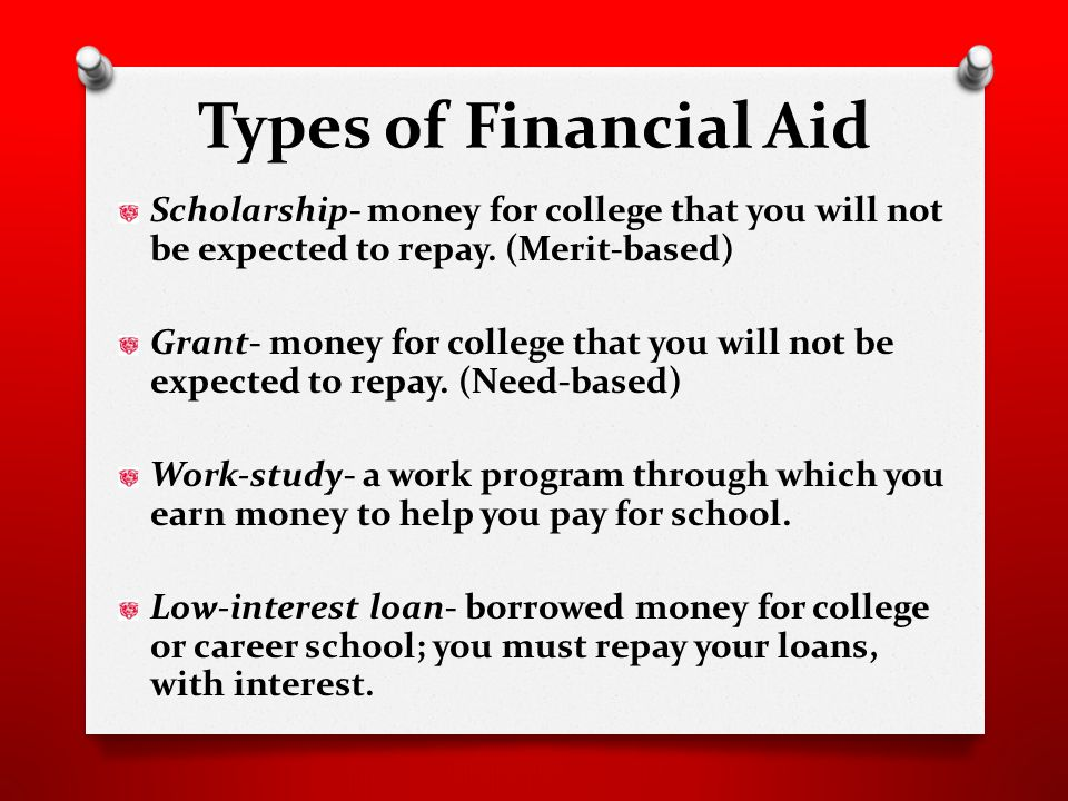 Types of Financial Aid Scholarship- money for college that you will not be expected to repay.