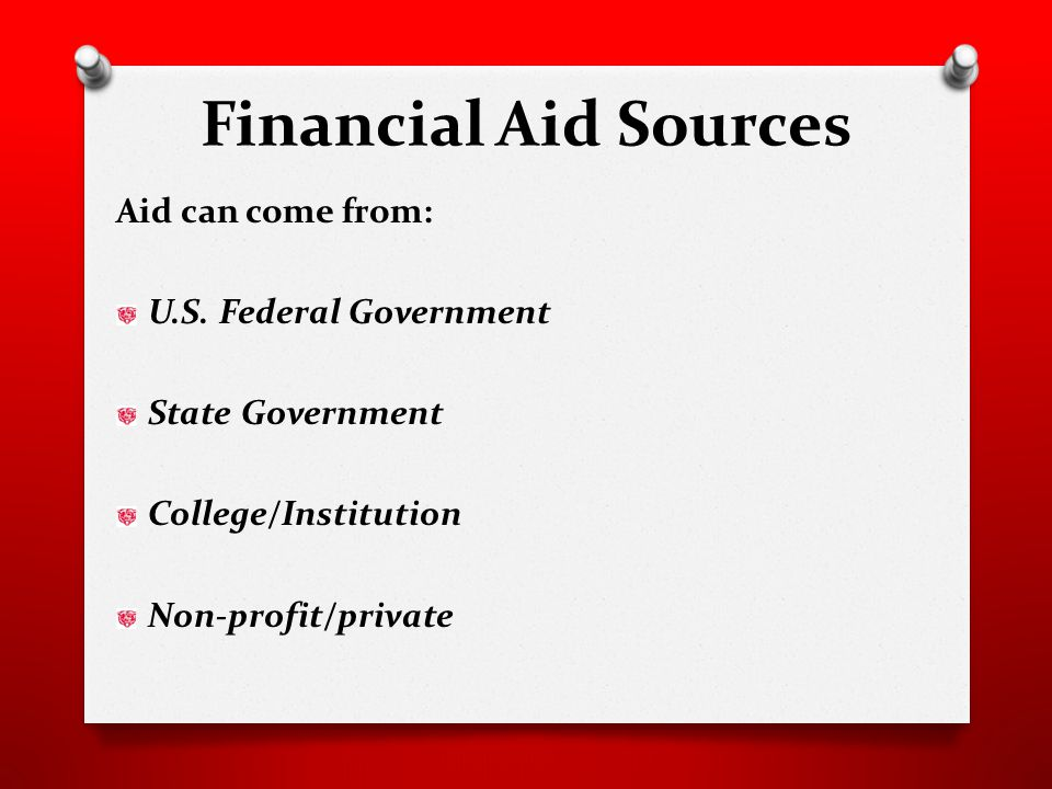 Financial Aid Sources Aid can come from: U.S.