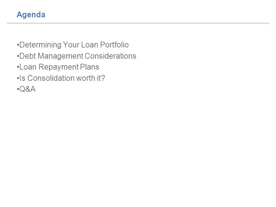 Agenda Determining Your Loan Portfolio Debt Management Considerations Loan Repayment Plans Is Consolidation worth it.