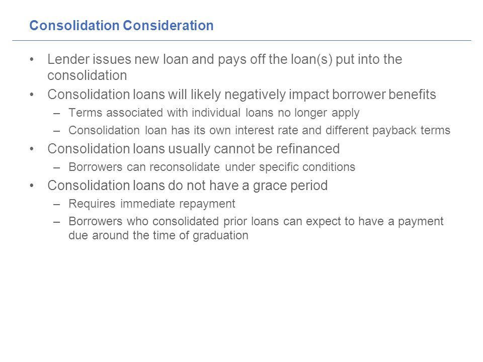 Consolidation Consideration Lender issues new loan and pays off the loan(s) put into the consolidation Consolidation loans will likely negatively impact borrower benefits –Terms associated with individual loans no longer apply –Consolidation loan has its own interest rate and different payback terms Consolidation loans usually cannot be refinanced –Borrowers can reconsolidate under specific conditions Consolidation loans do not have a grace period –Requires immediate repayment –Borrowers who consolidated prior loans can expect to have a payment due around the time of graduation